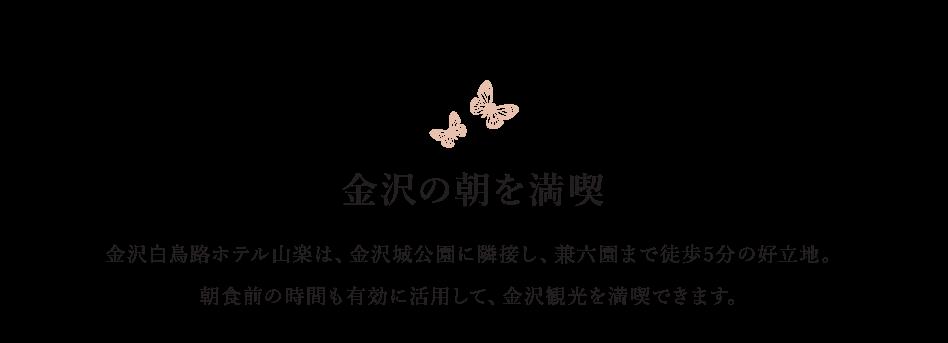 金沢の朝を満喫 金沢白鳥路ホテル山楽は、金沢城公園に隣接し、兼六園まで徒歩5分の好立地。朝食前の時間も有効に活用して、金沢観光を満喫できます。